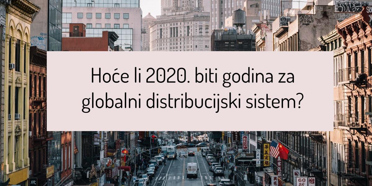 Hoće li 2020. biti godina za globalni distribucijski sistem?